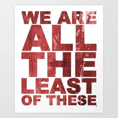 WE ARE ALL THE LEAST OF THESE (Matthew 25) Art Print