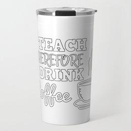 I Teach Therefore I Drink Coffee I Teacher Gift Travel Mug