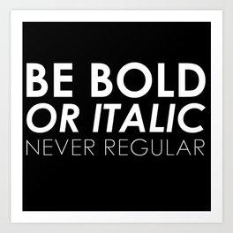 Be Bold Or Italic, Never Regular Art Print