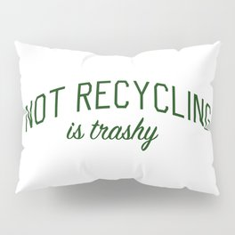 Not Recycling is Trashy - Go Green Pillow Sham