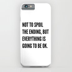 NOT TO SPOIL THE ENDING, BUT EVERYTHING IS GOING TO BE OK iPhone 6s Slim Case