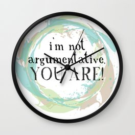 I'm not argumentative. You are! Wall Clock