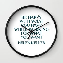 BE HAPPY WITH WHAT YOU HAVE WHILE WORKING FOR WHAT YOU WANT - HELEN KELLER Wall Clock
