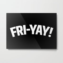 FRI-YAY! FRIDAY! FRIYAY! TGIF! (Black & White) Metal Print