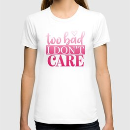 Too Bad I Don't Care T-shirt