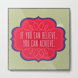 If You Can Believe, You Can Achieve Metal Print