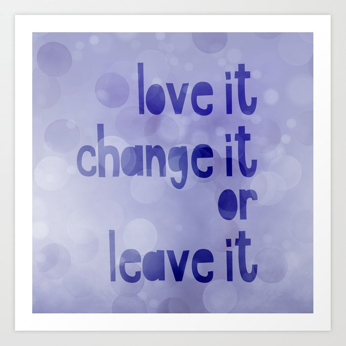 love it change it or leave it quote art print by artandstyle society6. Black Bedroom Furniture Sets. Home Design Ideas