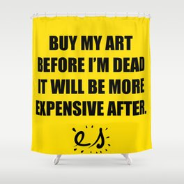 Buy my art before i'm dead it will be more expensive after Shower Curtain