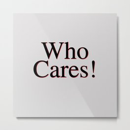 Who Cares Metal Print