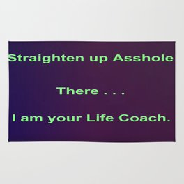 Straighten up Asshole! There . . . I am your Life Coach. Rug