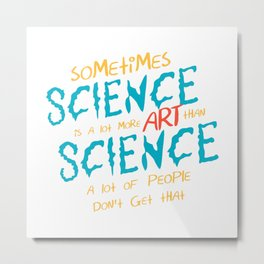 Science is a lot more art than science Metal Print