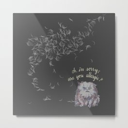 Oh, I'm Sorry -- Are You Allergic? Metal Print