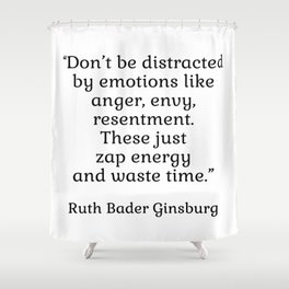 Don't be distracted by emotions like anger, envy, resentment. These just zap energy and waste time. - Ruth Bader Ginsburg quote - inspirational words Shower Curtain