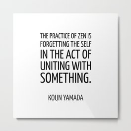 The practice of Zen is forgetting the self in the act of uniting with something. — Koun Yamada -  Ze Metal Print