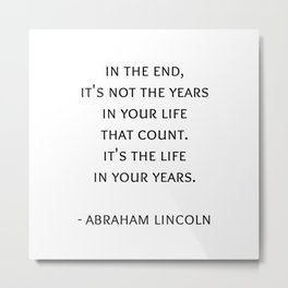 Abraham Lincoln Quote -  It's the life  in your years. Metal Print