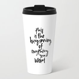 This is the beginning of anything you want Travel Mug