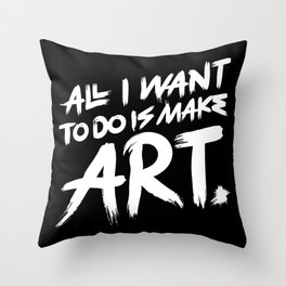 All I Want To Do Is Make Art Throw Pillow