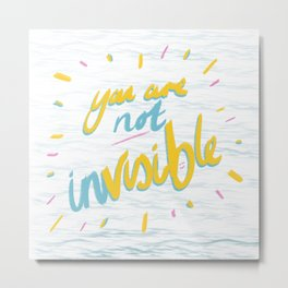 Your Are Not Invisible Metal Print