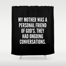 My mother was a personal friend of God s They had ongoing conversations Shower Curtain