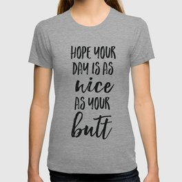 Hope your day is as nice as your butt T-shirt