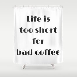 Life is too short for bad coffee Shower Curtain