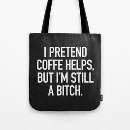 I pretend coffe helps, but I'm still a bitch Tote Bag