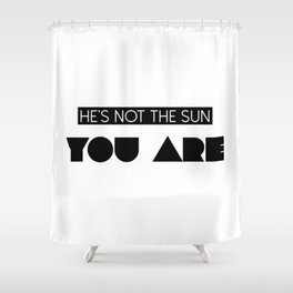 He's Not the Sun...You Are Shower Curtain