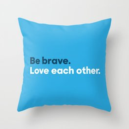 Be brave. Love each other. Throw Pillow