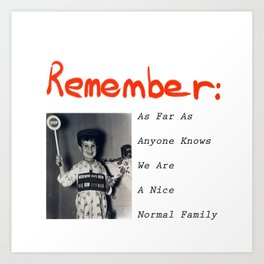 Remember As Far As Anyone Knows We Are A Nice Normal Family Art Print