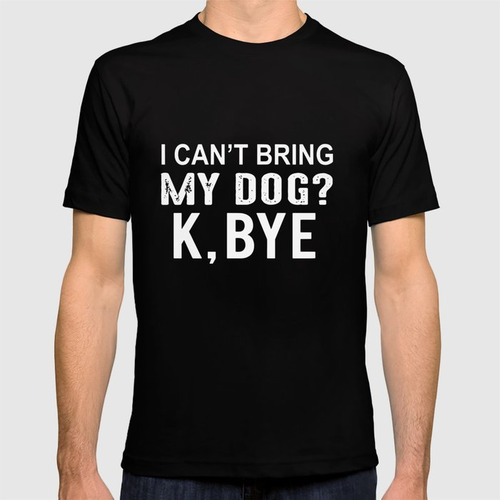8ccb9be7a4a1 I cant bring my dog K bye dog t-shirts T-shirt by nelsonlittle | Society6
