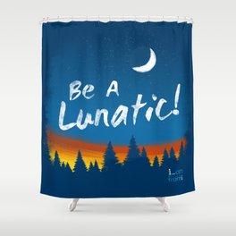 Be A Lunatic! Shower Curtain