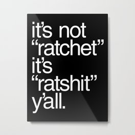 "It's Not ""Ratchet"" It's ""Ratshit"" Y'all Metal Print"