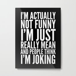 I'M ACTUALLY NOT FUNNY I'M JUST REALLY MEAN AND PEOPLE THINK I'M JOKING (Black & White) Metal Print