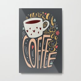 There's always room for coffee Metal Print