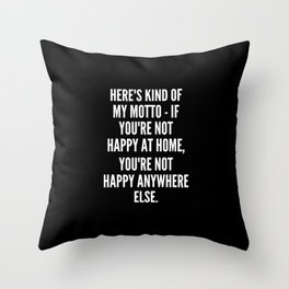 Here s kind of my motto if you re not happy at home you re not happy anywhere else Throw Pillow