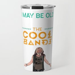 I May Be Old But I Got To See All The Cool Bands Rock  Travel Mug