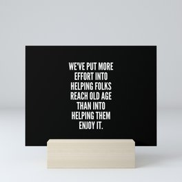 We ve put more effort into helping folks reach old age than into helping them enjoy it Mini Art Print