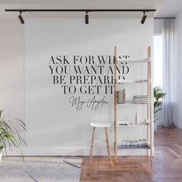 Ask for What You Want and Be Prepared to Get It. -Maya Angelou Wall Mural