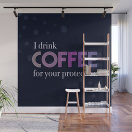 I Drink Coffee for Your Protection Wall Mural
