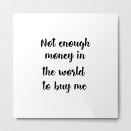 Not enough money in the world to buy me Metal Print