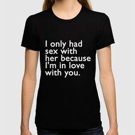 I only had sex with her because I'm in love with you. T-shirt