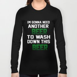 I'm Gonna Need Another Beer To Wash Down This Beer T-shirt Long Sleeve T-shirt