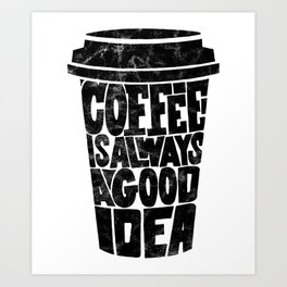 Coffee is Always a Good Idea Art Print