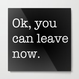Ok, you can leave now Metal Print