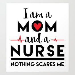 I am a Mom and a Nurse, Nothing Scares Me, Mother, Mother's Day Art Print