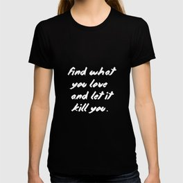 Find what you love and let it kill you. T-shirt