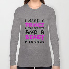 I need a prince in the streets and a Beast in the sheets Long Sleeve T-shirt
