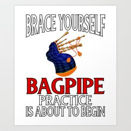 Bagpiper Gift Brace Yourself Bagpipe Practice is About to Begin Art Print