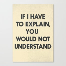 If I have to explain, you would not understand, humor quote on learning, funny sentence, inspiration Canvas Print