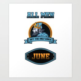 All Men Are Equal But Only Kings Are Born In June Birthday Celebration Party Birth Month Gift Art Print
